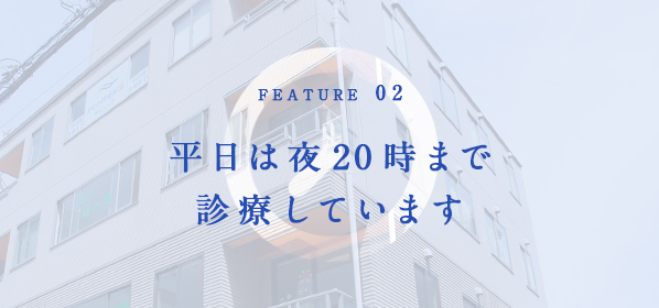 FEATURE02 平日は夜20時まで診療しています